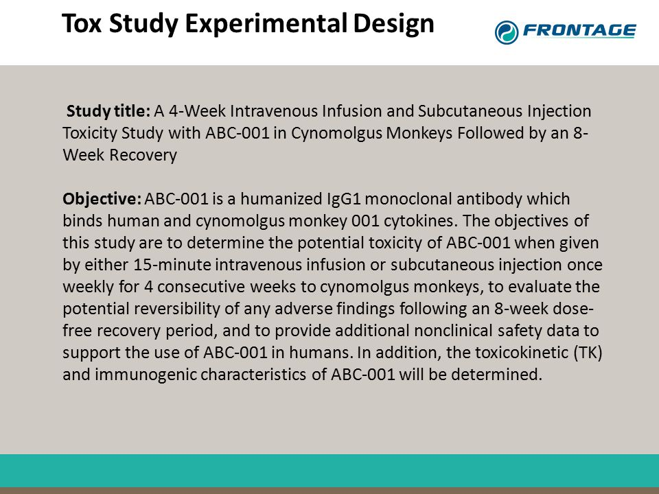 Tox Study Experimental Design Study title: A 4-Week Intravenous Infusion and Subcutaneous Injection Toxicity Study with ABC-001 in Cynomolgus Monkeys