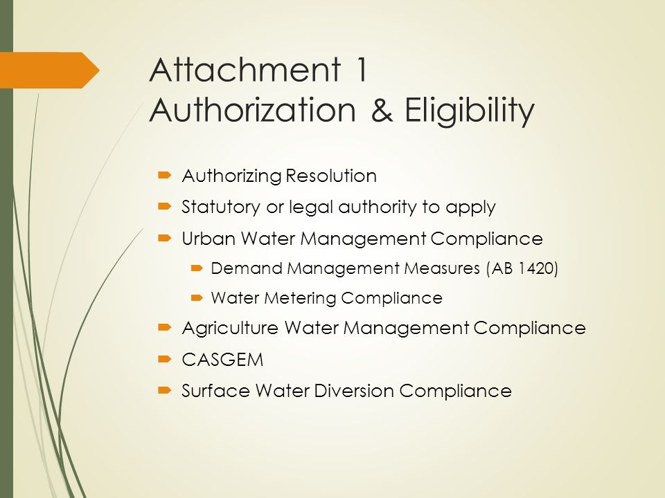 Attachment 1 Authorization & Eligibility  Authorizing Resolution  Statutory or legal authority to apply  Urban Water Management Compliance  Demand