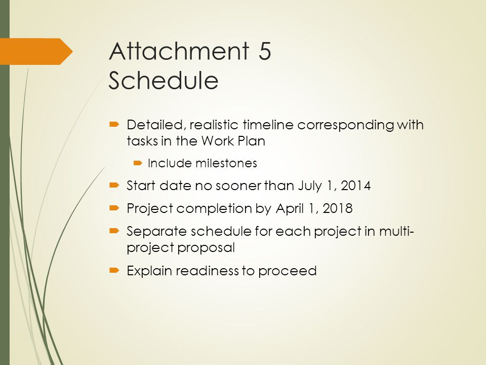 Attachment 5 Schedule  Detailed, realistic timeline corresponding with tasks in the Work Plan  Include milestones  Start date no sooner than July 1