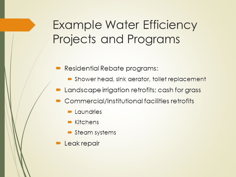 Example Water Efficiency Projects and Programs  Residential Rebate programs:  Shower head, sink aerator, toilet replacement  Landscape irrigation r