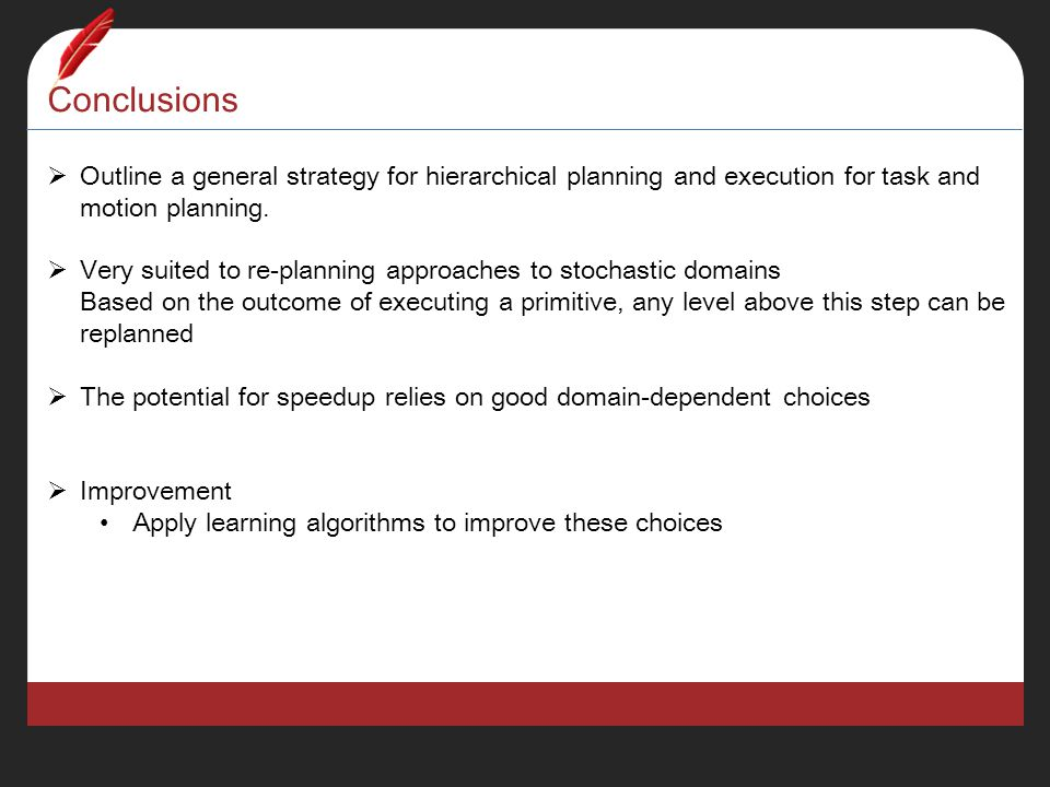 Conclusions  Outline a general strategy for hierarchical planning and execution for task and motion planning.