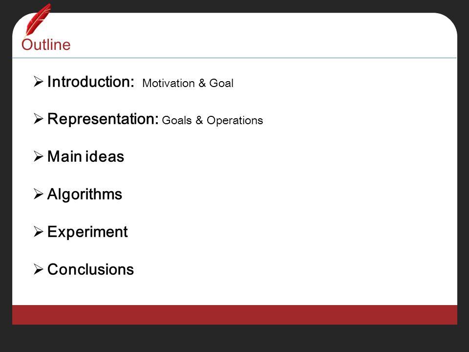 Outline  Introduction: Motivation & Goal  Representation: Goals & Operations  Main ideas  Algorithms  Experiment  Conclusions