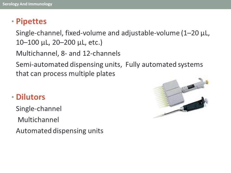 Pipettes Single-channel, fixed-volume and adjustable-volume (1–20 μL, 10–100 μL, 20–200 μL, etc.) Multichannel, 8- and 12-channels Semi-automated dispensing units, Fully automated systems that can process multiple plates Dilutors Single-channel Multichannel Automated dispensing units