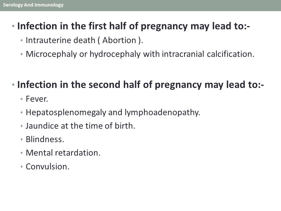 Infection in the first half of pregnancy may lead to:- Intrauterine death ( Abortion ). Microcephaly or hydrocephaly with intracranial calcification.