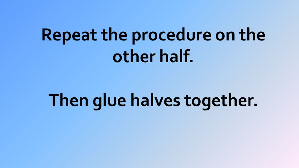 Repeat the procedure on the other half. Then glue halves together.