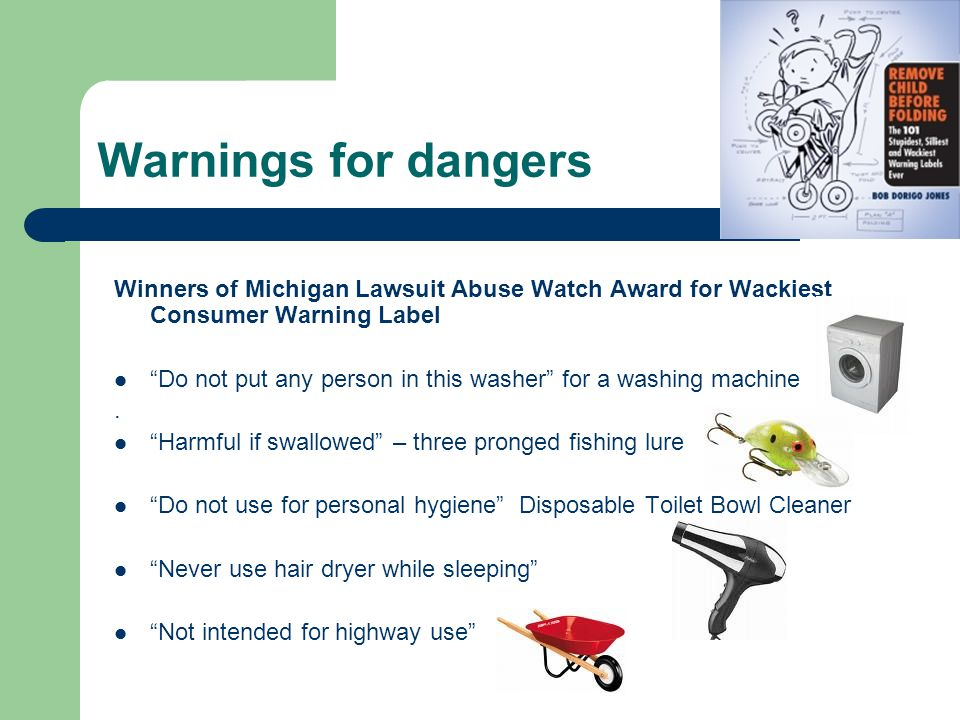 Warnings for dangers Winners of Michigan Lawsuit Abuse Watch Award for Wackiest Consumer Warning Label Do not put any person in this washer for a washing machine.