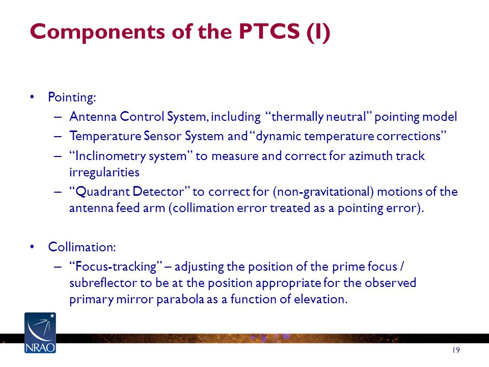 Components of the PTCS (I) Pointing: – Antenna Control System, including thermally neutral pointing model – Temperature Sensor System and dynamic temperature corrections – Inclinometry system to measure and correct for azimuth track irregularities – Quadrant Detector to correct for (non-gravitational) motions of the antenna feed arm (collimation error treated as a pointing error).