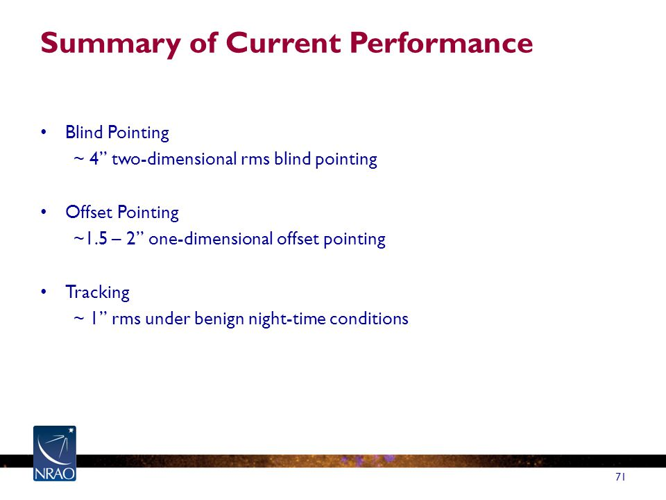 Summary of Current Performance Blind Pointing ~ 4 two-dimensional rms blind pointing Offset Pointing ~1.5 – 2 one-dimensional offset pointing Tracking ~ 1 rms under benign night-time conditions 71