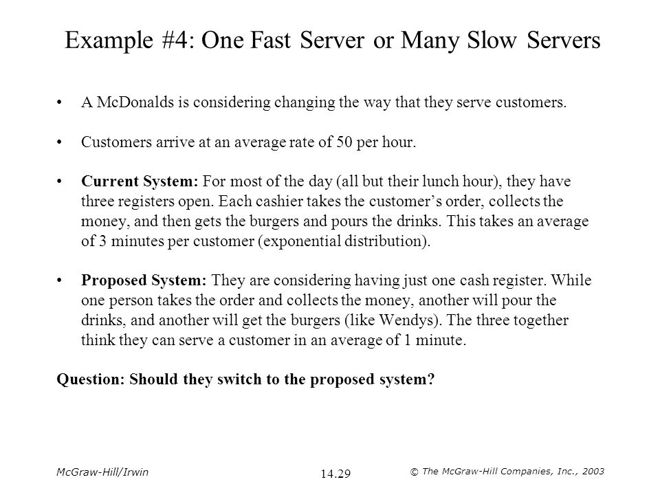 McGraw-Hill/Irwin © The McGraw-Hill Companies, Inc., 2003 14.29 Example #4: One Fast Server or Many Slow Servers A McDonalds is considering changing the way that they serve customers.