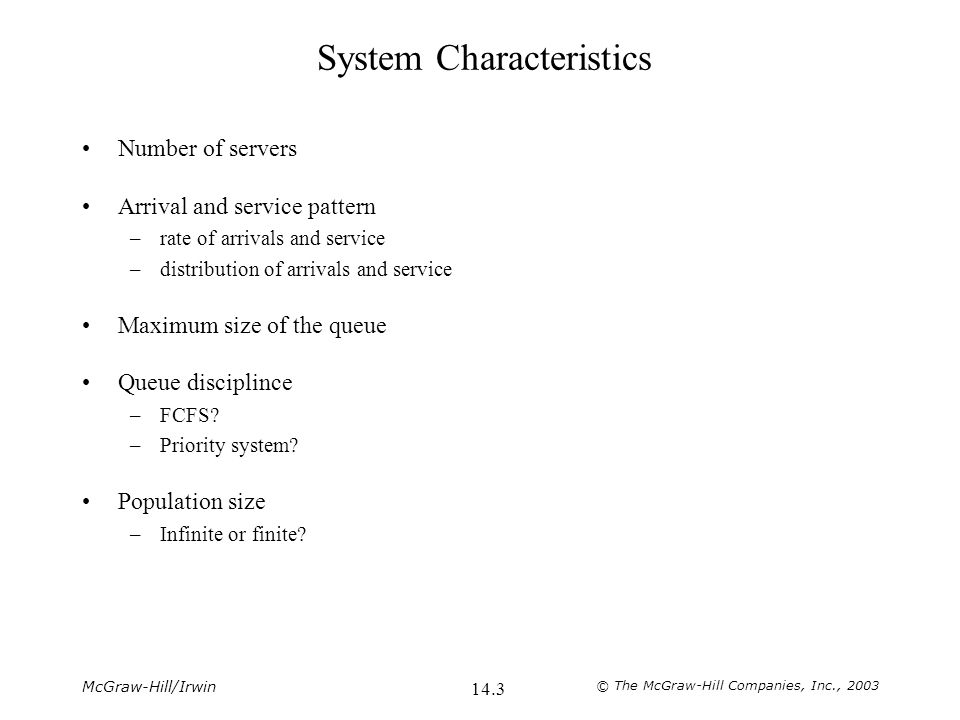 McGraw-Hill/Irwin © The McGraw-Hill Companies, Inc., 2003 14.3 System Characteristics Number of servers Arrival and service pattern –rate of arrivals and service –distribution of arrivals and service Maximum size of the queue Queue disciplince –FCFS.