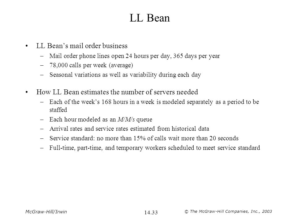 McGraw-Hill/Irwin © The McGraw-Hill Companies, Inc., 2003 14.33 LL Bean LL Bean's mail order business –Mail order phone lines open 24 hours per day, 365 days per year –78,000 calls per week (average) –Seasonal variations as well as variability during each day How LL Bean estimates the number of servers needed –Each of the week's 168 hours in a week is modeled separately as a period to be staffed –Each hour modeled as an M/M/s queue –Arrival rates and service rates estimated from historical data –Service standard: no more than 15% of calls wait more than 20 seconds –Full-time, part-time, and temporary workers scheduled to meet service standard