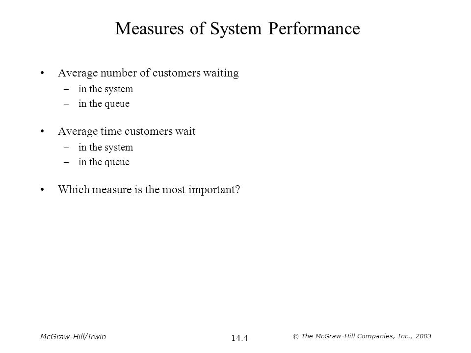 McGraw-Hill/Irwin © The McGraw-Hill Companies, Inc., 2003 14.4 Measures of System Performance Average number of customers waiting –in the system –in the queue Average time customers wait –in the system –in the queue Which measure is the most important