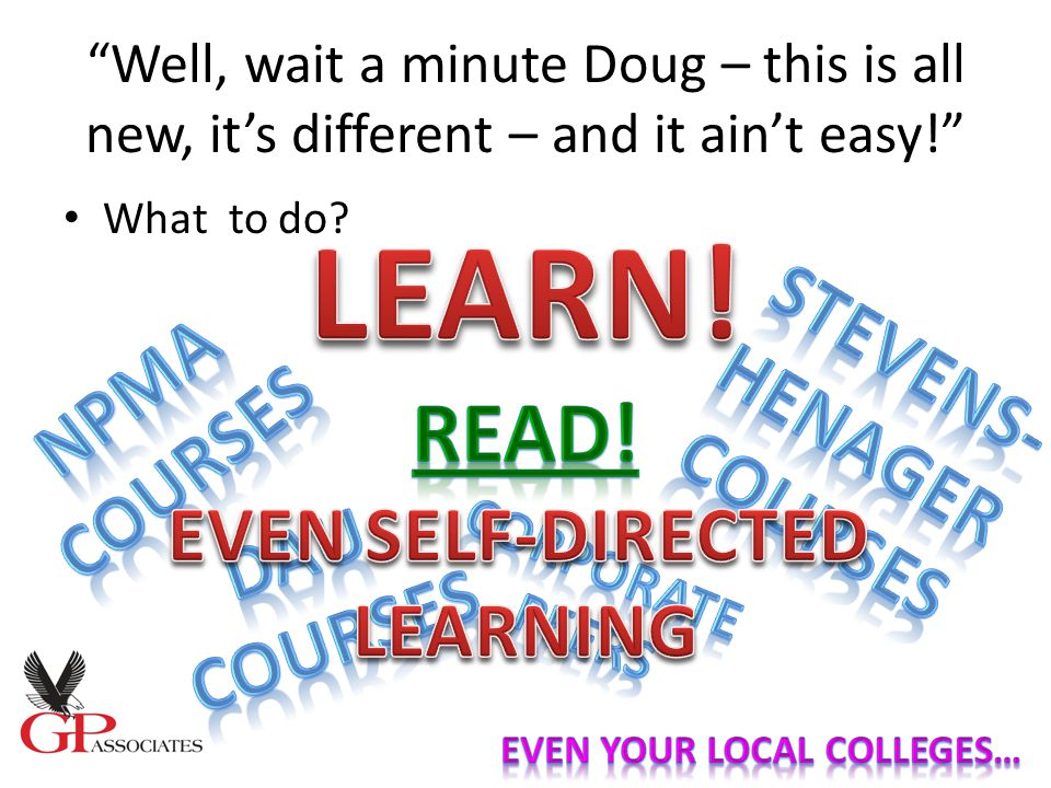 Well, wait a minute Doug – this is all new, it's different – and it ain't easy! What to do