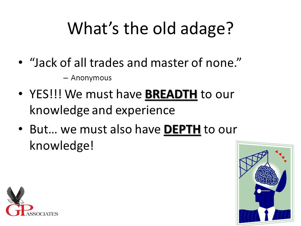 What's the old adage. Jack of all trades and master of none. – Anonymous BREADTH YES!!.