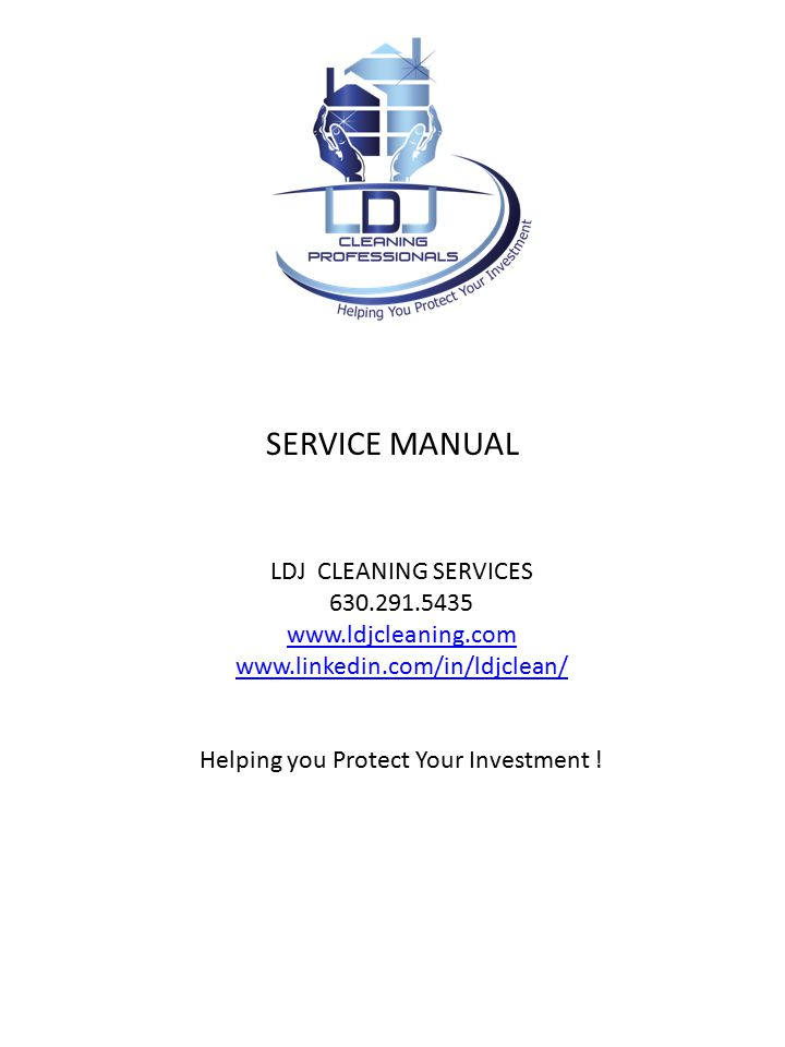 SERVICE MANUAL LDJ CLEANING SERVICES 630.291.5435 www.ldjcleaning.com www.linkedin.com/in/ldjclean/ Helping you Protect Your Investment !