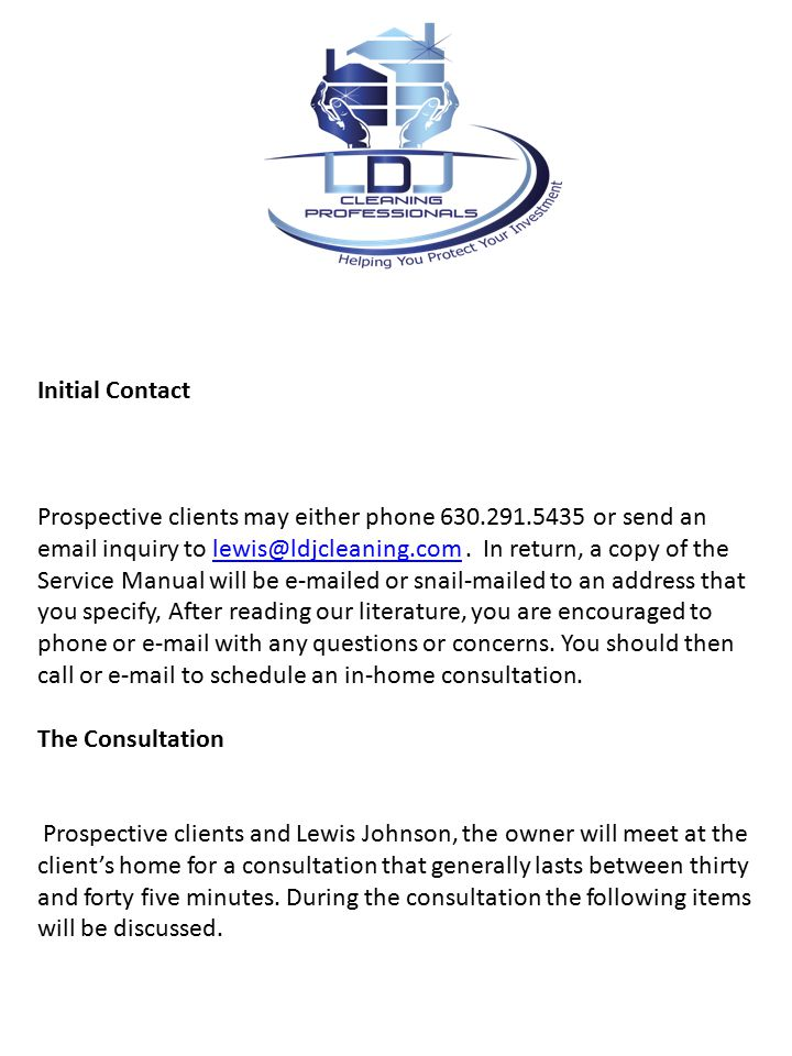 Initial Contact Prospective clients may either phone 630.291.5435 or send an email inquiry to lewis@ldjcleaning.com.