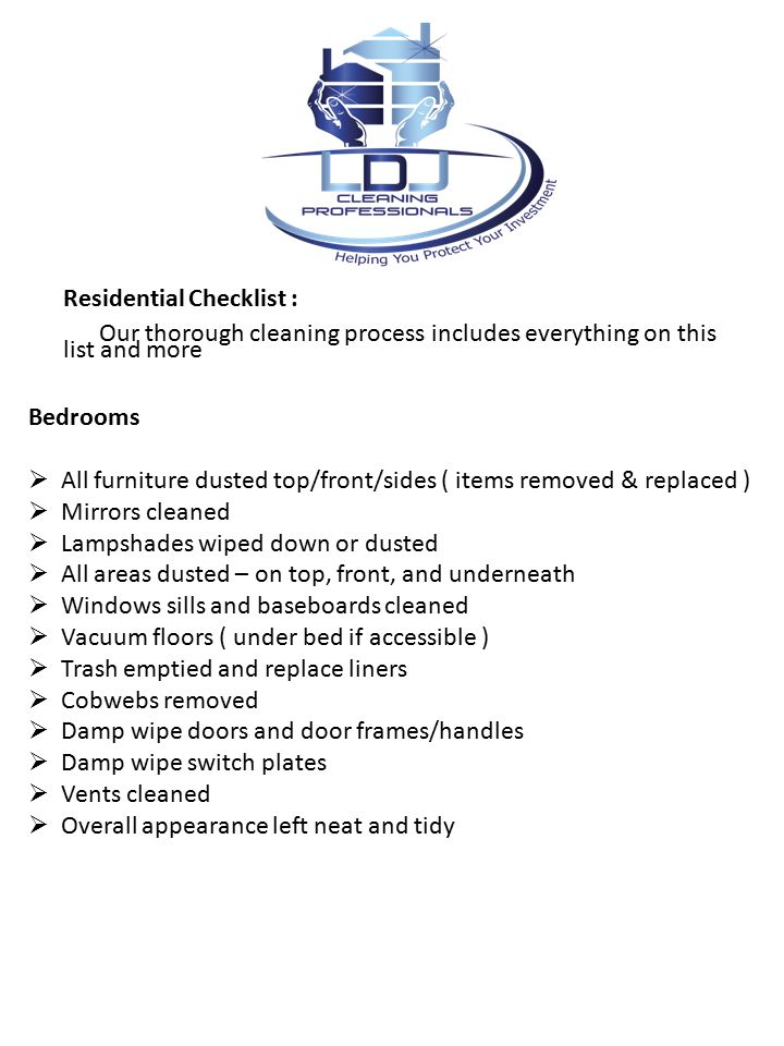 Residential Checklist : Our thorough cleaning process includes everything on this list and more Bedrooms  All furniture dusted top/front/sides ( items removed & replaced )  Mirrors cleaned  Lampshades wiped down or dusted  All areas dusted – on top, front, and underneath  Windows sills and baseboards cleaned  Vacuum floors ( under bed if accessible )  Trash emptied and replace liners  Cobwebs removed  Damp wipe doors and door frames/handles  Damp wipe switch plates  Vents cleaned  Overall appearance left neat and tidy
