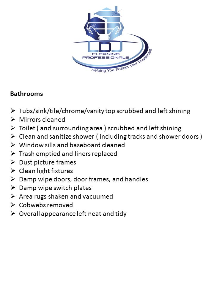 Bathrooms  Tubs/sink/tile/chrome/vanity top scrubbed and left shining  Mirrors cleaned  Toilet ( and surrounding area ) scrubbed and left shining  Clean and sanitize shower ( including tracks and shower doors )  Window sills and baseboard cleaned  Trash emptied and liners replaced  Dust picture frames  Clean light fixtures  Damp wipe doors, door frames, and handles  Damp wipe switch plates  Area rugs shaken and vacuumed  Cobwebs removed  Overall appearance left neat and tidy