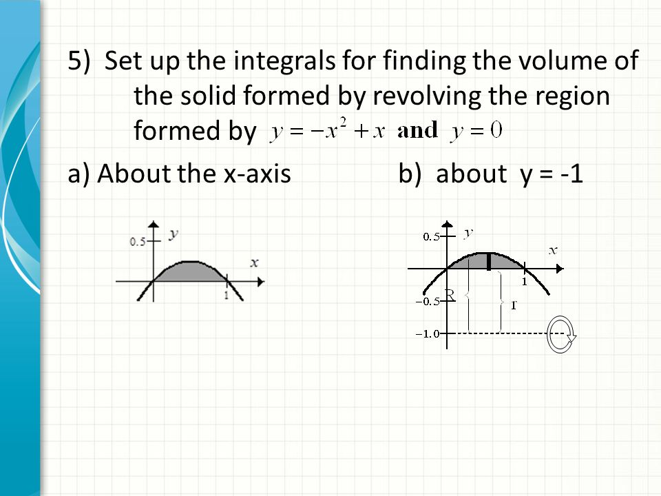 5) Set up the integrals for finding the volume of the solid formed by revolving the region formed by a) About the x-axisb) about y = -1