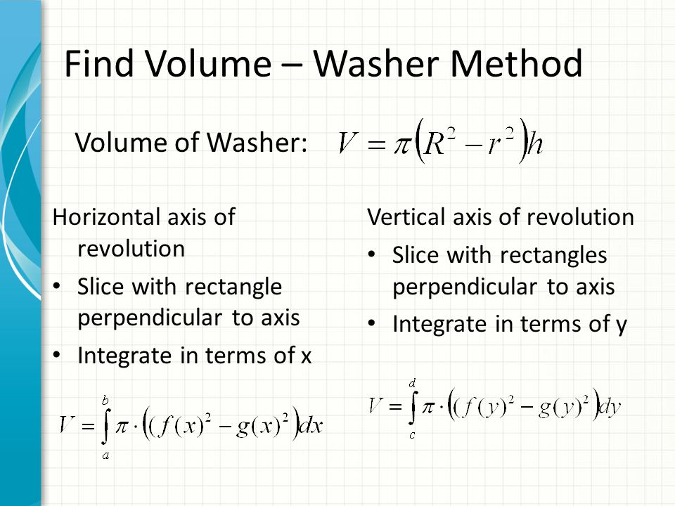 Volume of Washer: Horizontal axis of revolution Slice with rectangle perpendicular to axis Integrate in terms of x Vertical axis of revolution Slice with rectangles perpendicular to axis Integrate in terms of y Find Volume – Washer Method