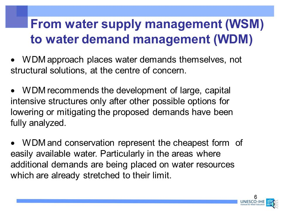 16 Demand Management Measures  Promoting distributed sources of supply  Provide service via local resource not being used  encourage rainwater use and grey-water reuse  Substitute resource use  Provide same service without resource use  Waterless sanitation, low water- use garden plants and shrubs, plants adapted to local rain fall  Improve the market on resource usage  inform consumers about full cost of resource  full cost pricing, universal metering, information on impact of excessive water use