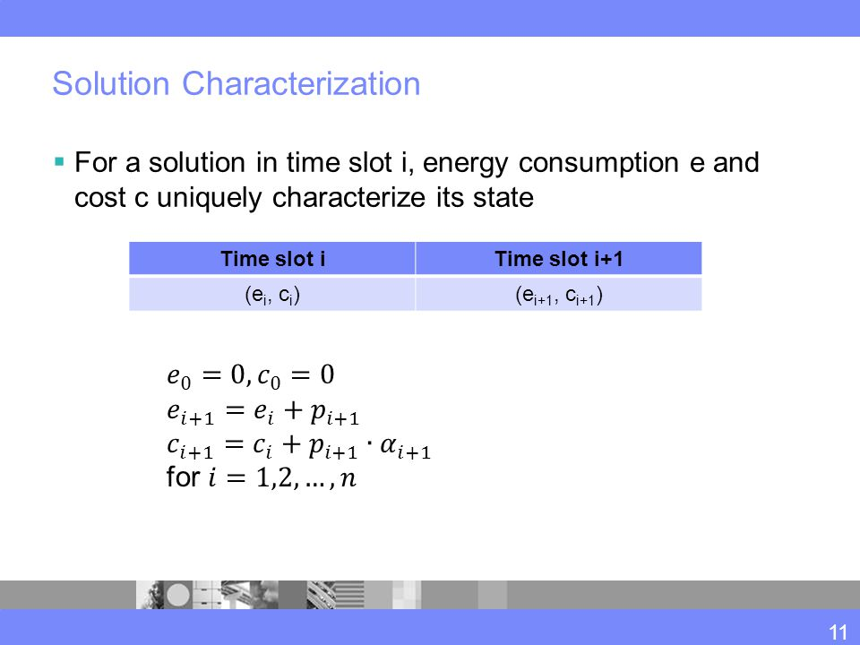 Solution Characterization  For a solution in time slot i, energy consumption e and cost c uniquely characterize its state Time slot iTime slot i+1 (e i, c i )(e i+1, c i+1 ) 11