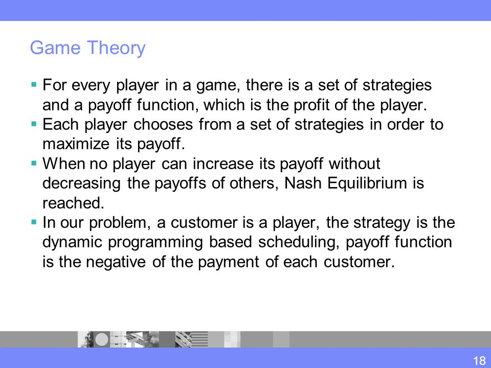 Game Theory  For every player in a game, there is a set of strategies and a payoff function, which is the profit of the player.
