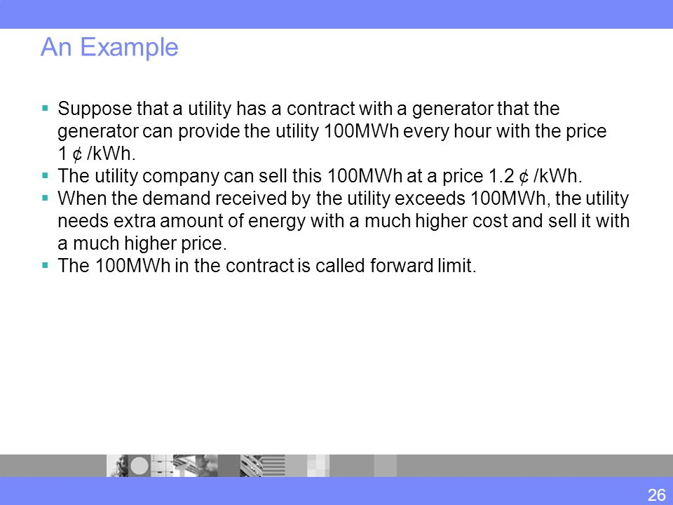 An Example  Suppose that a utility has a contract with a generator that the generator can provide the utility 100MWh every hour with the price 1 ¢ /kWh.