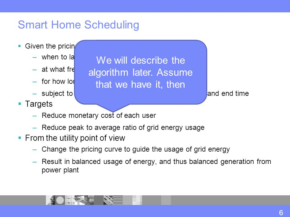 Smart Home Scheduling  Given the pricing curve, to decide –when to launch a home appliance –at what frequency –for how long –subject to scheduling constraints such as start time and end time  Targets –Reduce monetary cost of each user –Reduce peak to average ratio of grid energy usage  From the utility point of view –Change the pricing curve to guide the usage of grid energy –Result in balanced usage of energy, and thus balanced generation from power plant We will describe the algorithm later.