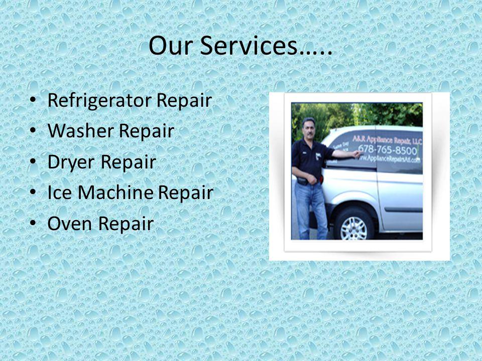 Our Services….. Refrigerator Repair Washer Repair Dryer Repair Ice Machine Repair Oven Repair