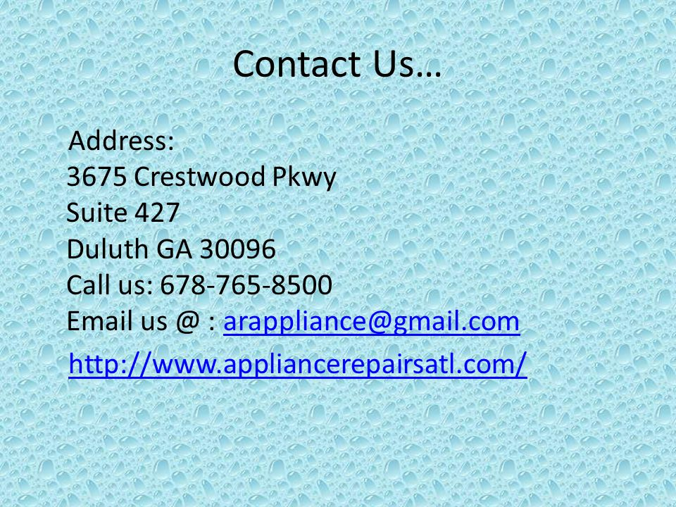 Contact Us… Address: 3675 Crestwood Pkwy Suite 427 Duluth GA 30096 Call us: 678-765-8500 Email us @ : arappliance@gmail.comarappliance@gmail.com http://www.appliancerepairsatl.com/