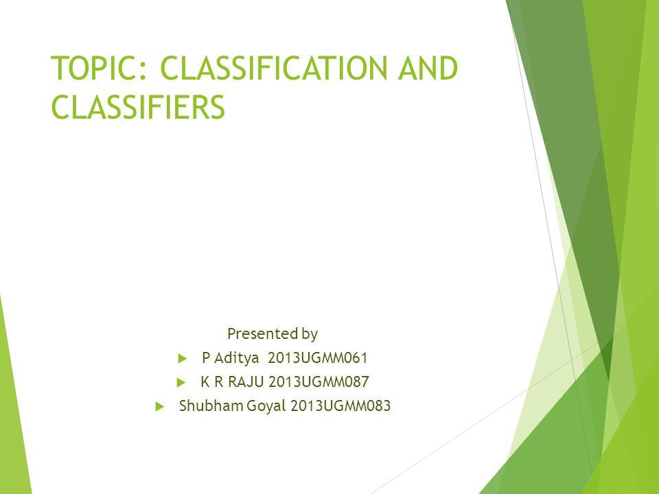 TOPIC: CLASSIFICATION AND CLASSIFIERS Presented by  P Aditya 2013UGMM061  K R RAJU 2013UGMM087  Shubham Goyal 2013UGMM083