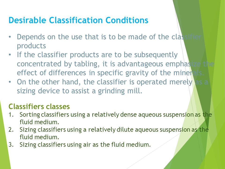 Desirable Classification Conditions Depends on the use that is to be made of the classifier products If the classifier products are to be subsequently concentrated by tabling, it is advantageous emphasize the effect of differences in specific gravity of the minerals.