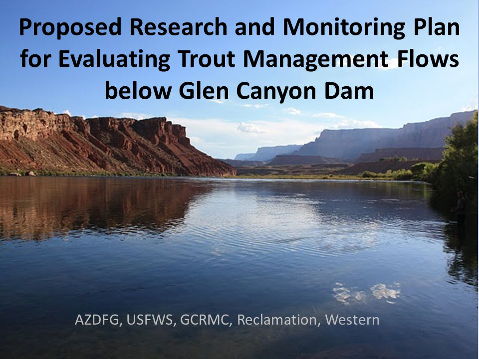 Proposed Research and Monitoring Plan for Evaluating Trout Management Flows below Glen Canyon Dam AZDFG, USFWS, GCRMC, Reclamation, Western