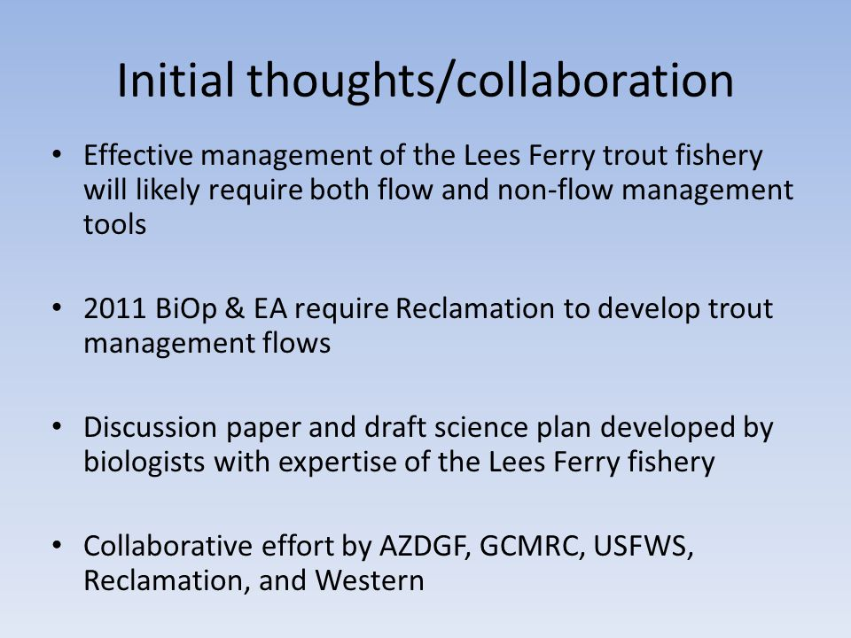 Initial thoughts/collaboration Effective management of the Lees Ferry trout fishery will likely require both flow and non-flow management tools 2011 BiOp & EA require Reclamation to develop trout management flows Discussion paper and draft science plan developed by biologists with expertise of the Lees Ferry fishery Collaborative effort by AZDGF, GCMRC, USFWS, Reclamation, and Western