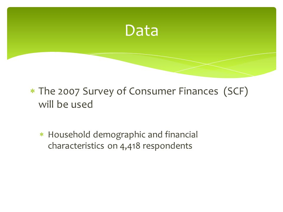  The 2007 Survey of Consumer Finances (SCF) will be used  Household demographic and financial characteristics on 4,418 respondents Data