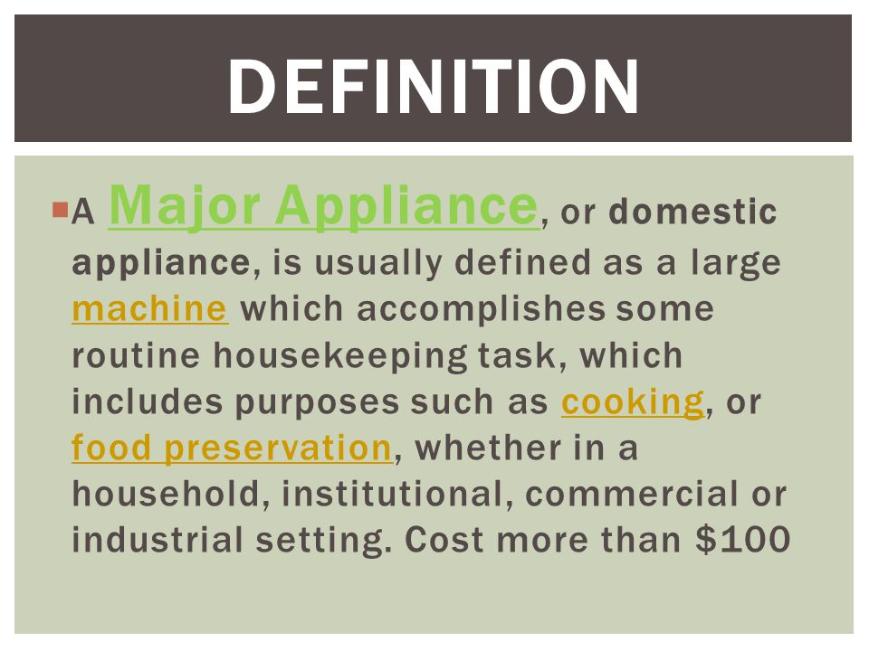  A Major Appliance, or domestic appliance, is usually defined as a large machine which accomplishes some routine housekeeping task, which includes purposes such as cooking, or food preservation, whether in a household, institutional, commercial or industrial setting.