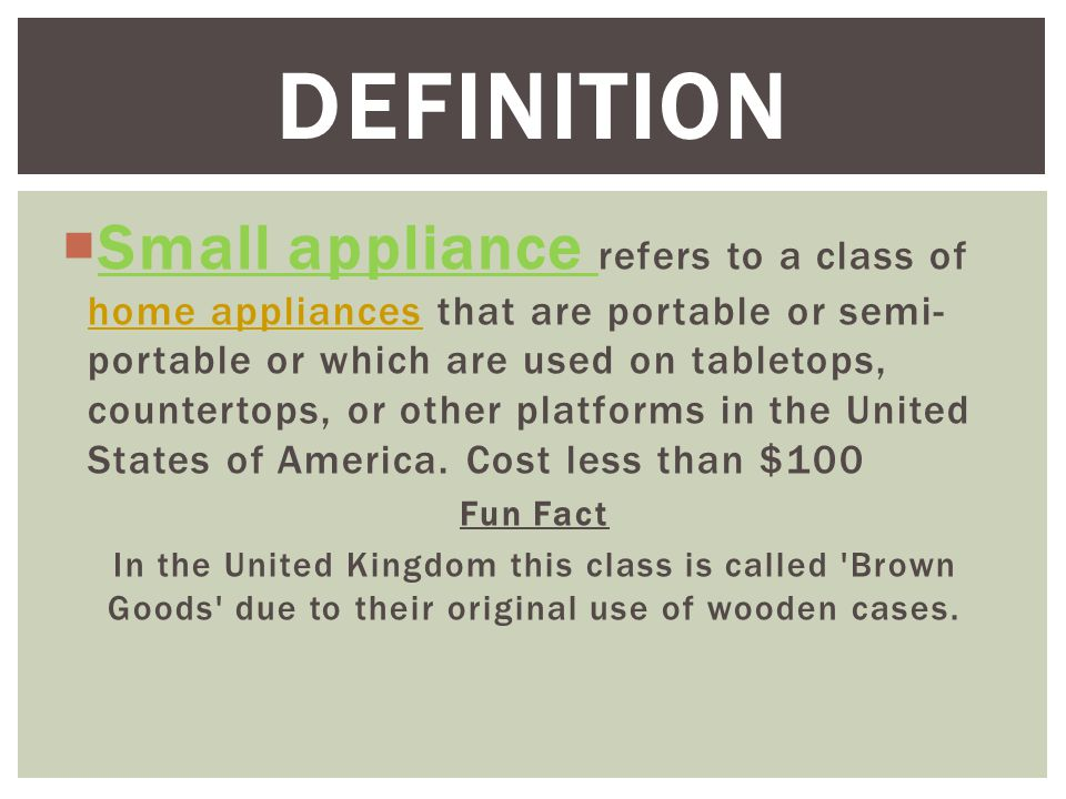  Small appliance refers to a class of home appliances that are portable or semi- portable or which are used on tabletops, countertops, or other platforms in the United States of America.