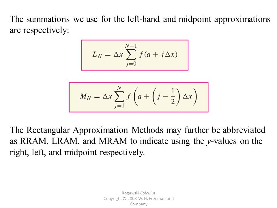 Rogawski Calculus Copyright © 2008 W. H. Freeman and Company The summations we use for the left-hand and midpoint approximations are respectively: The