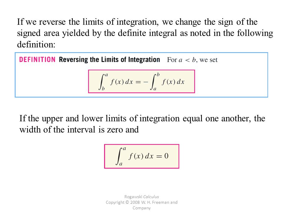 Rogawski Calculus Copyright © 2008 W. H. Freeman and Company If we reverse the limits of integration, we change the sign of the signed area yielded by