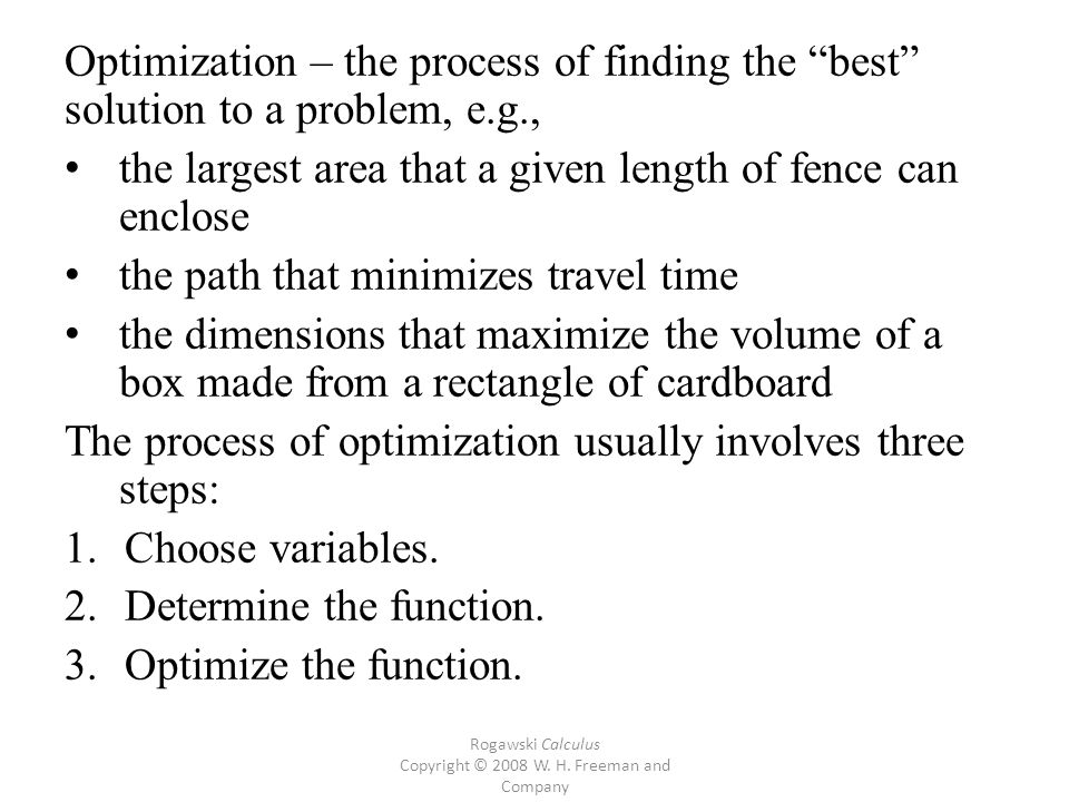 Optimization – the process of finding the best solution to a problem, e.g., the largest area that a given length of fence can enclose the path that minimizes travel time the dimensions that maximize the volume of a box made from a rectangle of cardboard The process of optimization usually involves three steps: 1.Choose variables.
