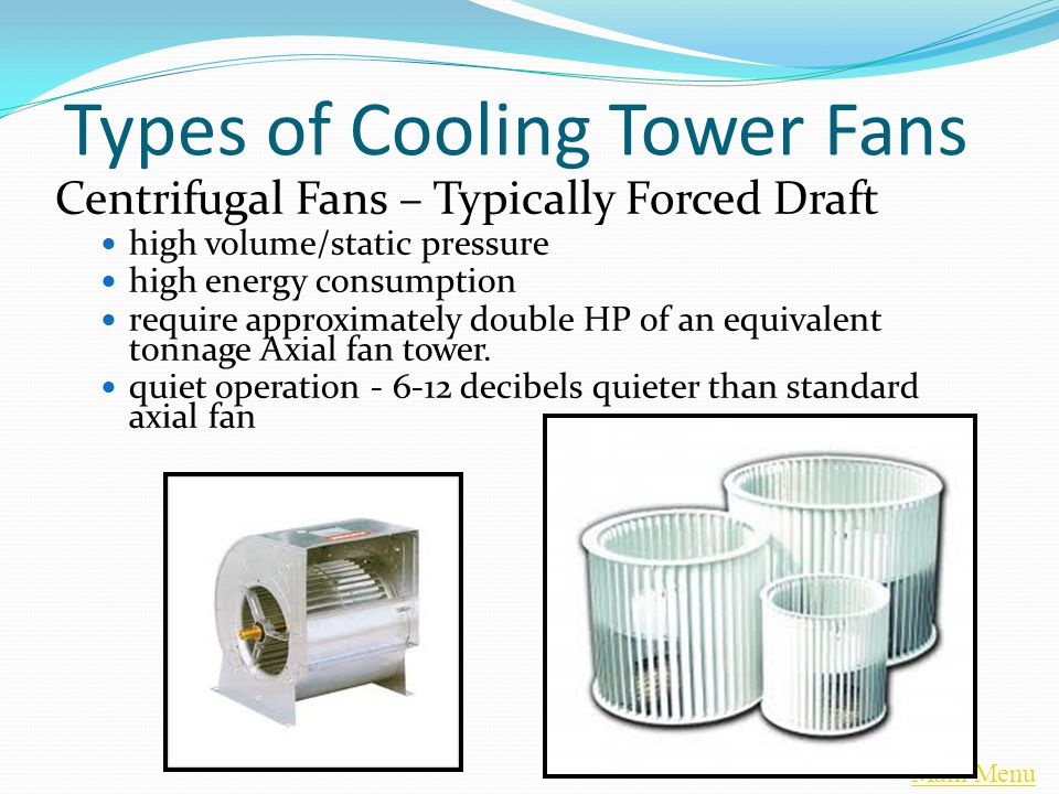 Main Menu Types of Cooling Tower Fans Centrifugal Fans – Typically Forced Draft high volume/static pressure high energy consumption require approximately double HP of an equivalent tonnage Axial fan tower.