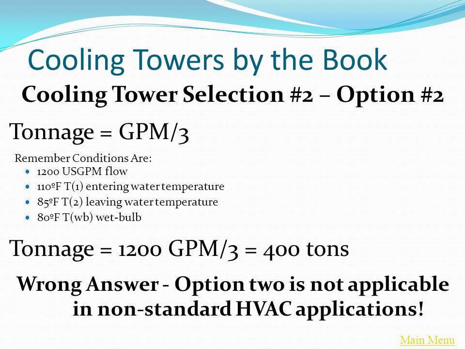 Main Menu Cooling Towers by the Book Cooling Tower Selection #2 – Option #2 Tonnage = GPM/3 Remember Conditions Are: 1200 USGPM flow 110ºF T(1) entering water temperature 85ºF T(2) leaving water temperature 80ºF T(wb) wet-bulb Tonnage = 1200 GPM/3 = 400 tons Wrong Answer - Option two is not applicable in non-standard HVAC applications!