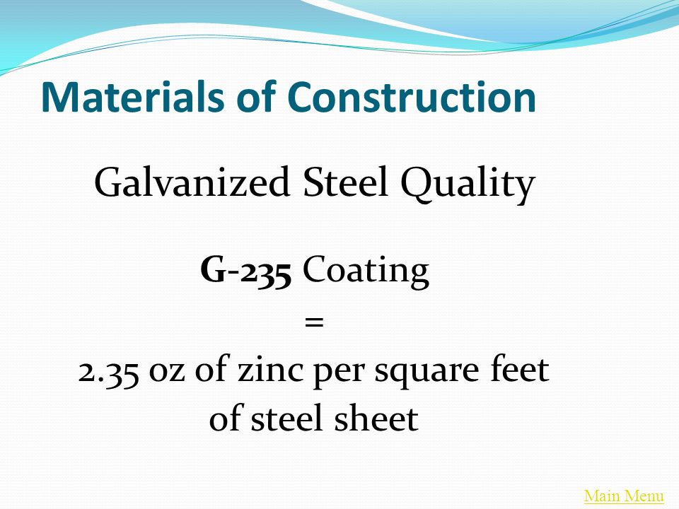 Main Menu Materials of Construction Galvanized Steel Quality G-235 Coating = 2.35 oz of zinc per square feet of steel sheet