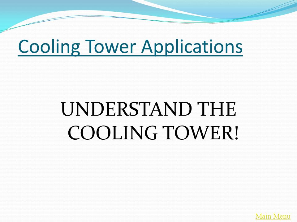 Main Menu Cooling Tower Applications UNDERSTAND THE COOLING TOWER!