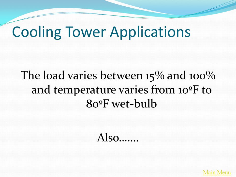 Main Menu Cooling Tower Applications The load varies between 15% and 100% and temperature varies from 10ºF to 80ºF wet-bulb Also…….