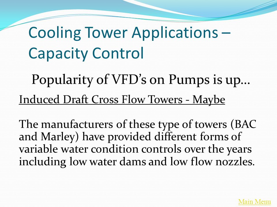 Main Menu Cooling Tower Applications – Capacity Control Popularity of VFD's on Pumps is up… Induced Draft Cross Flow Towers - Maybe The manufacturers of these type of towers (BAC and Marley) have provided different forms of variable water condition controls over the years including low water dams and low flow nozzles.