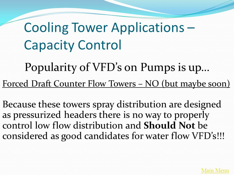 Main Menu Cooling Tower Applications – Capacity Control Popularity of VFD's on Pumps is up… Forced Draft Counter Flow Towers – NO (but maybe soon) Because these towers spray distribution are designed as pressurized headers there is no way to properly control low flow distribution and Should Not be considered as good candidates for water flow VFD's!!!