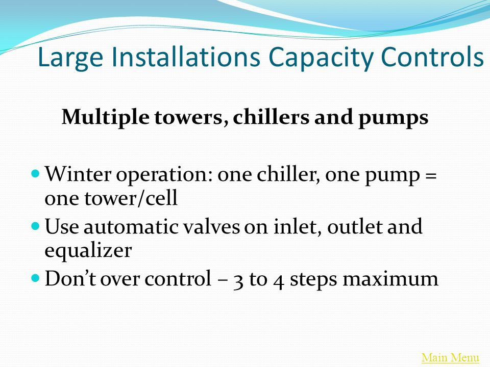 Main Menu Large Installations Capacity Controls Multiple towers, chillers and pumps Winter operation: one chiller, one pump = one tower/cell Use automatic valves on inlet, outlet and equalizer Don't over control – 3 to 4 steps maximum