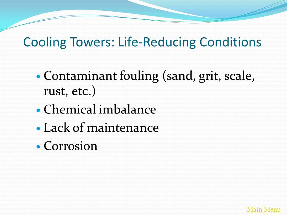 Main Menu Cooling Towers: Life-Reducing Conditions Contaminant fouling (sand, grit, scale, rust, etc.) Chemical imbalance Lack of maintenance Corrosion